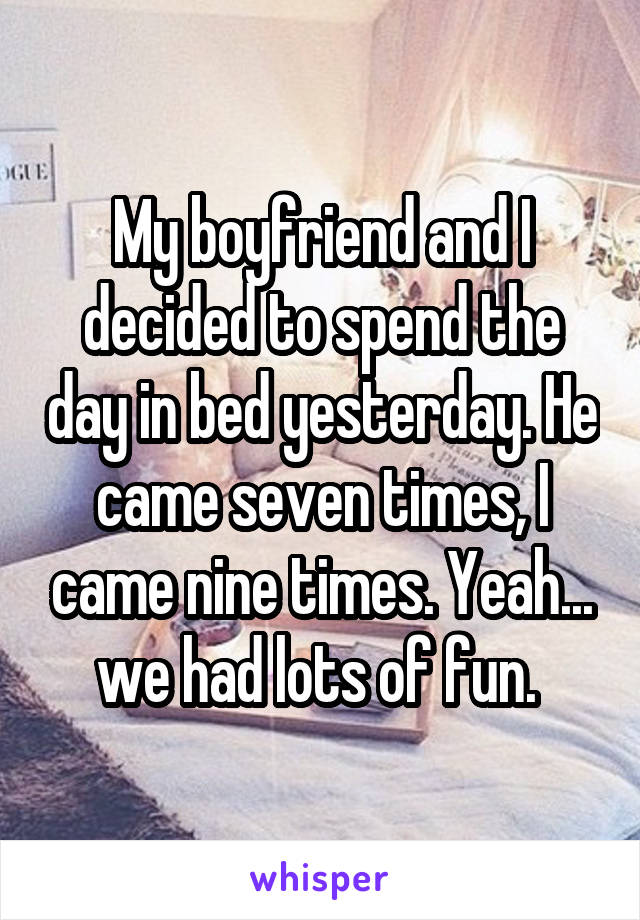 My boyfriend and I decided to spend the day in bed yesterday. He came seven times, I came nine times. Yeah... we had lots of fun.