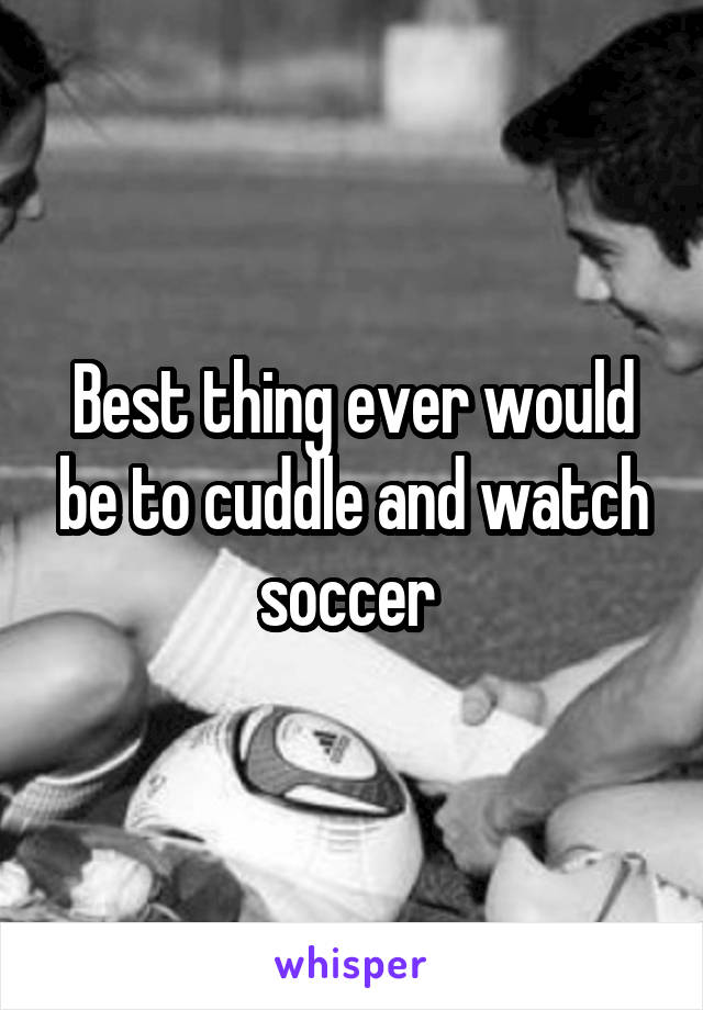 Best thing ever would be to cuddle and watch soccer