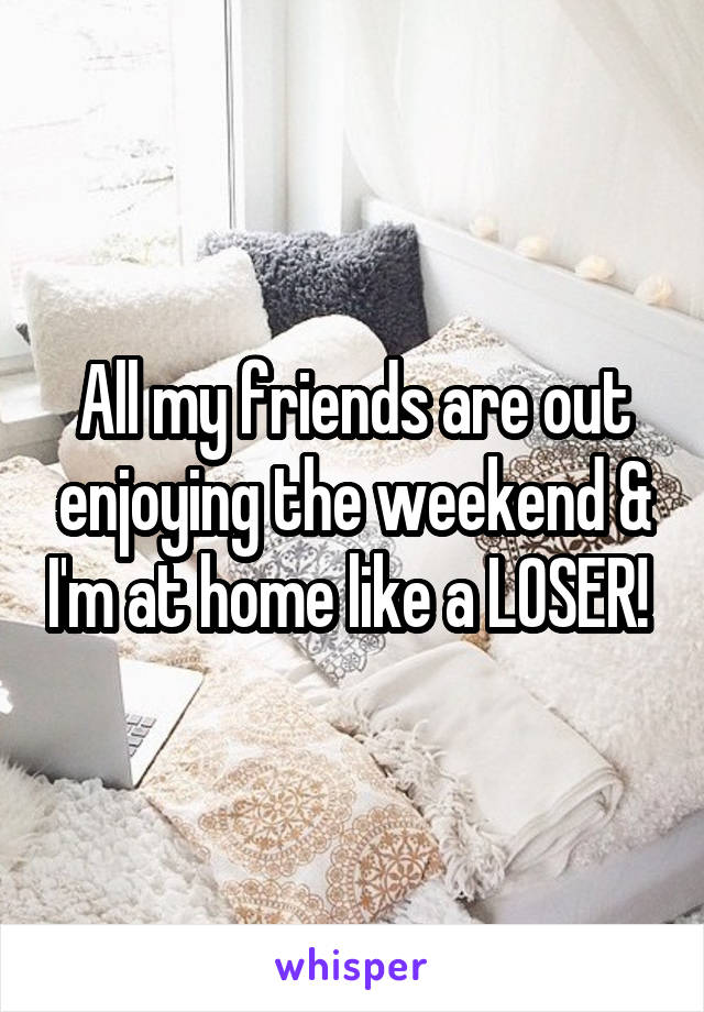 All my friends are out enjoying the weekend & I'm at home like a LOSER!