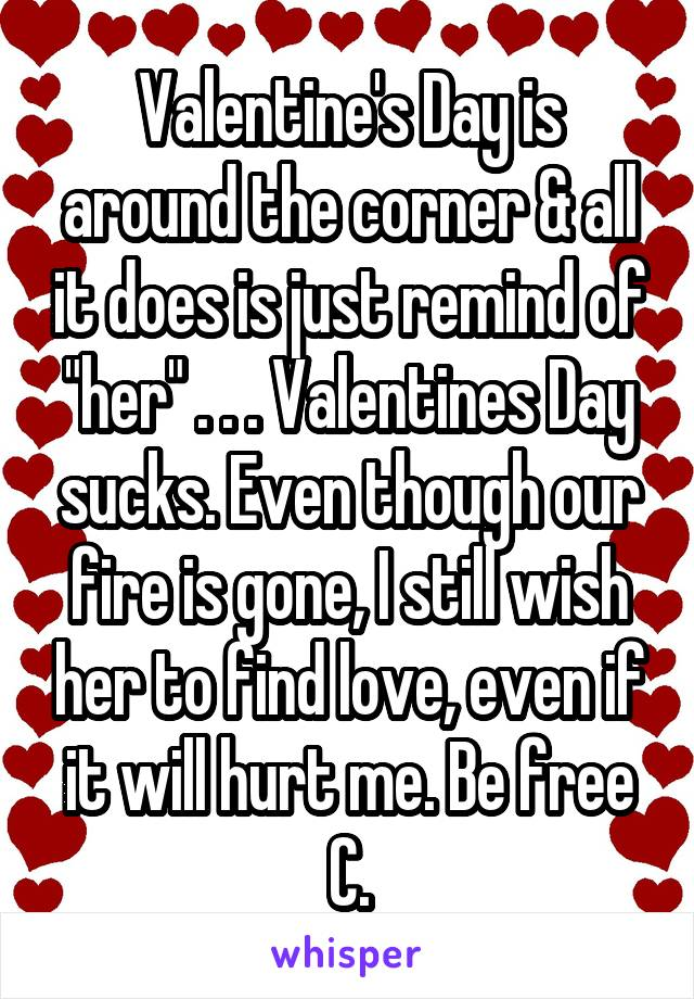 "Valentine's Day is around the corner & all it does is just remind of ""her"" . . . Valentines Day sucks. Even though our fire is gone, I still wish her to find love, even if it will hurt me. Be free C."