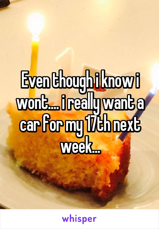 Even though i know i wont.... i really want a car for my 17th next week...