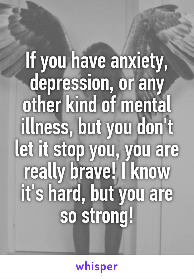 If you have anxiety, depression, or any other kind of mental illness, but you don't let it stop you, you are really brave! I know it's hard, but you are so strong!