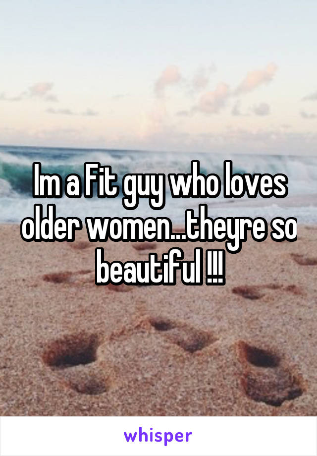 Im a Fit guy who loves older women...theyre so beautiful !!!