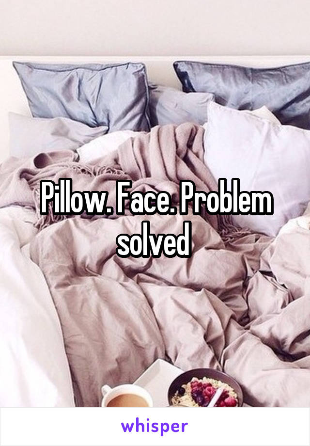 Pillow. Face. Problem solved