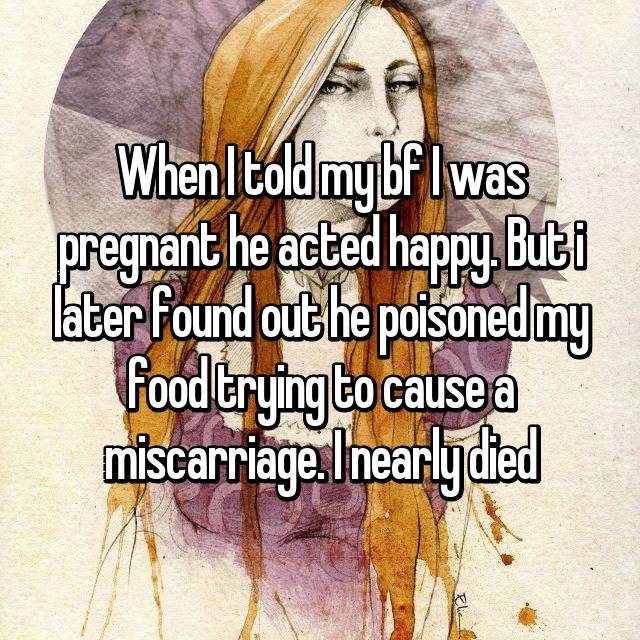 When I told my bf I was pregnant he acted happy. But i later found out he poisoned my food trying to cause a miscarriage. I nearly died