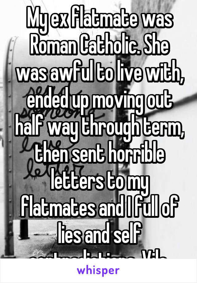 My ex flatmate was Roman Catholic. She was awful to live with, ended up moving out half way through term, then sent horrible letters to my flatmates and I full of lies and self contradictions. Vile.
