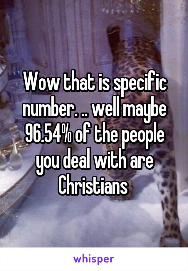 Wow that is specific number. .. well maybe 96.54% of the people you deal with are Christians