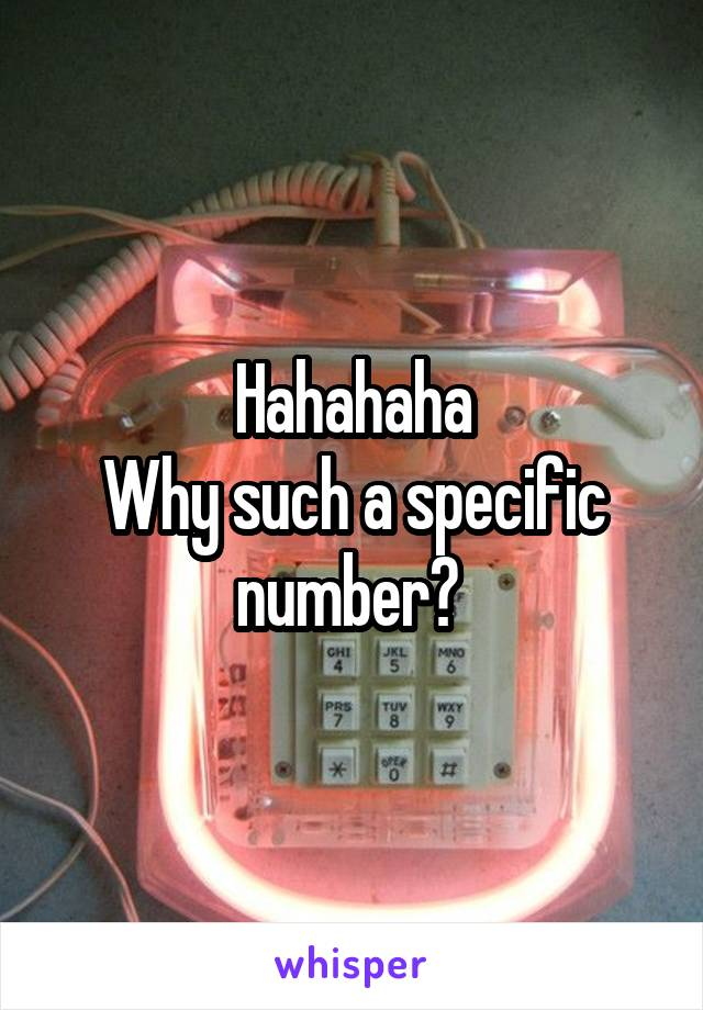 Hahahaha Why such a specific number?