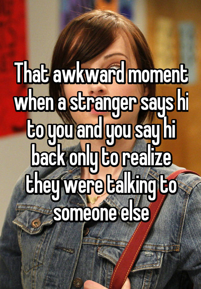 That awkward moment when a stranger says hi to you and you say hi