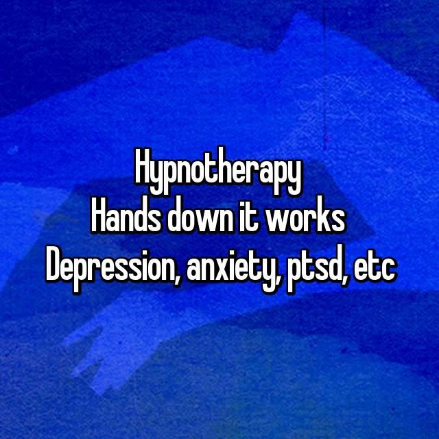 Hypnotherapy  Hands down it works  Depression, anxiety, ptsd, etc