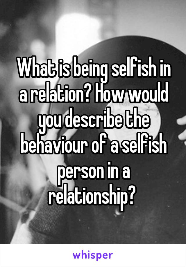 Selfish behaviour in relationships