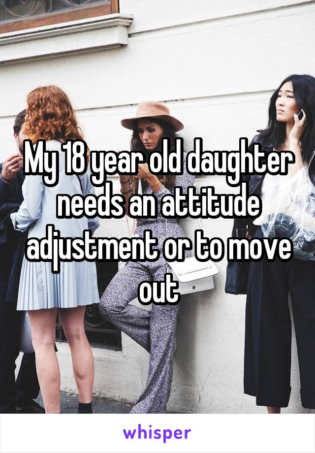 My 18 year old daughter needs an attitude adjustment or to
