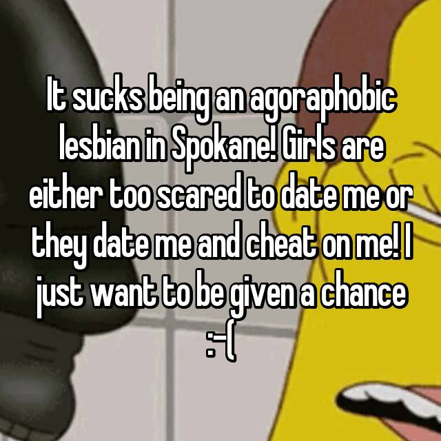 It sucks being an agoraphobic lesbian in Spokane! Girls are either too scared to date me or they date me and cheat on me! I just want to be given a chance :-(