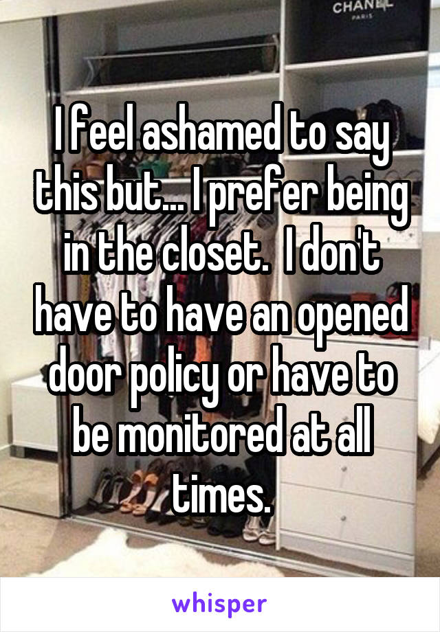 I feel ashamed to say this but... I prefer being in the closet.  I don't have to have an opened door policy or have to be monitored at all times.