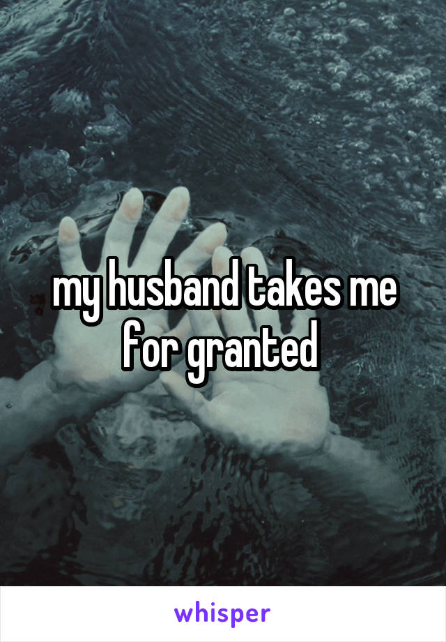 My husband takes me for granted