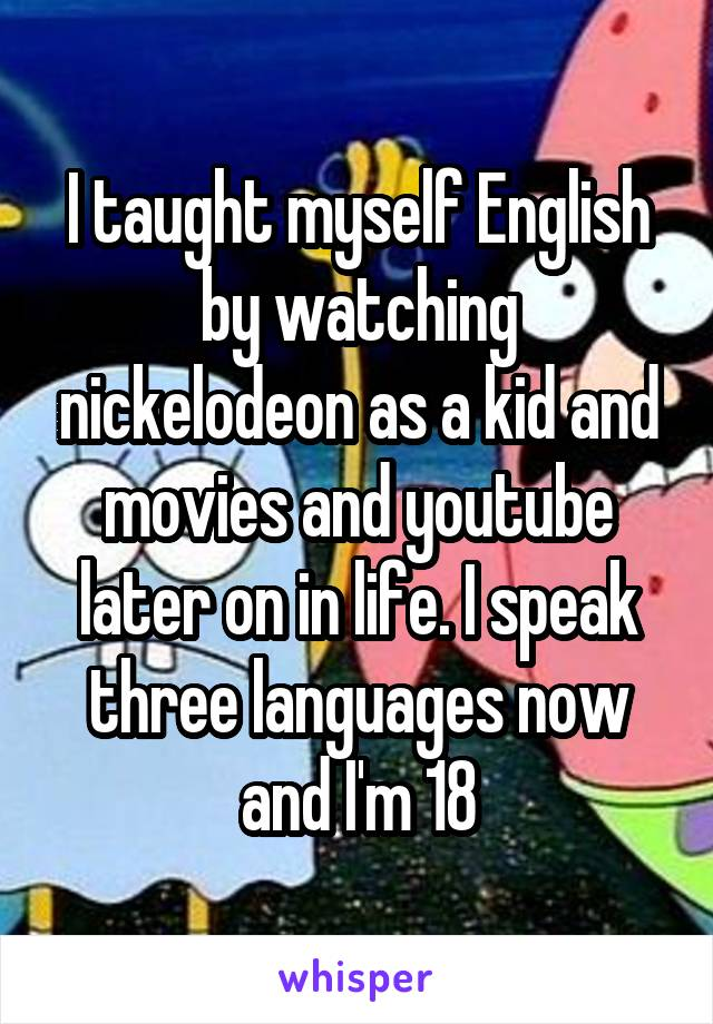 I taught myself English by watching nickelodeon as a kid and movies and youtube later on in life. I speak three languages now and I'm 18