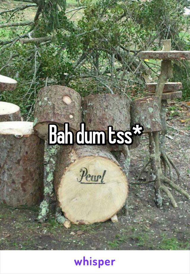 Bah dum tss*