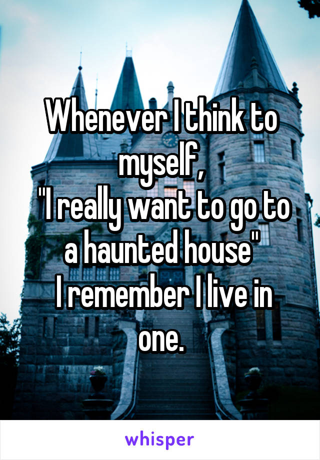 """Whenever I think to myself,  """"I really want to go to a haunted house""""  I remember I live in one."""