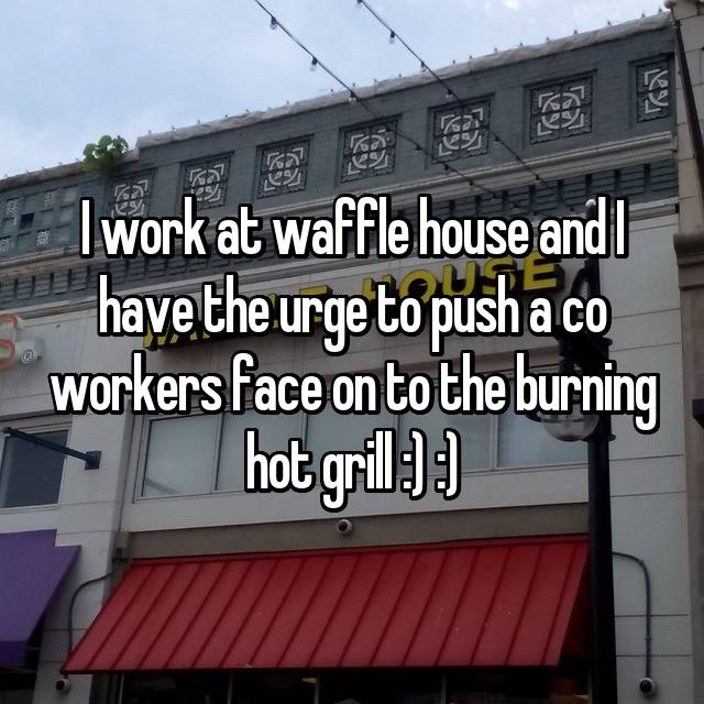 I work at waffle house and I have the urge to push a co workers face on to the burning hot grill :) :)