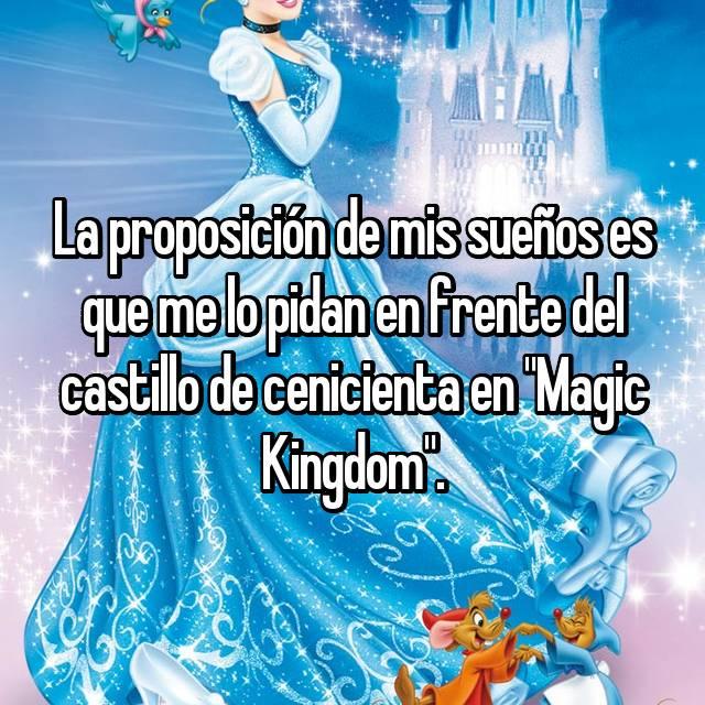 """La proposición de mis sueños es que me lo pidan en frente del castillo de cenicienta en """"Magic Kingdom""""."""