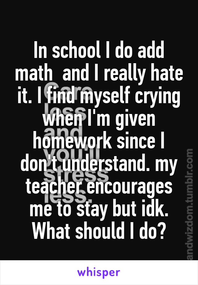 In school I do add math and I really hate it  I find myself crying when