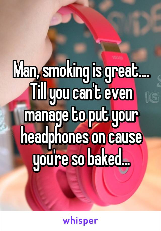 Man, smoking is great.... Till you can't even manage to put your headphones on cause you're so baked...