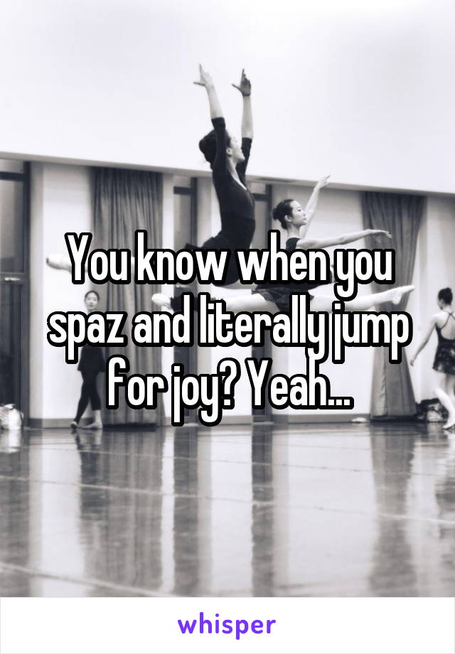 You know when you spaz and literally jump for joy? Yeah...