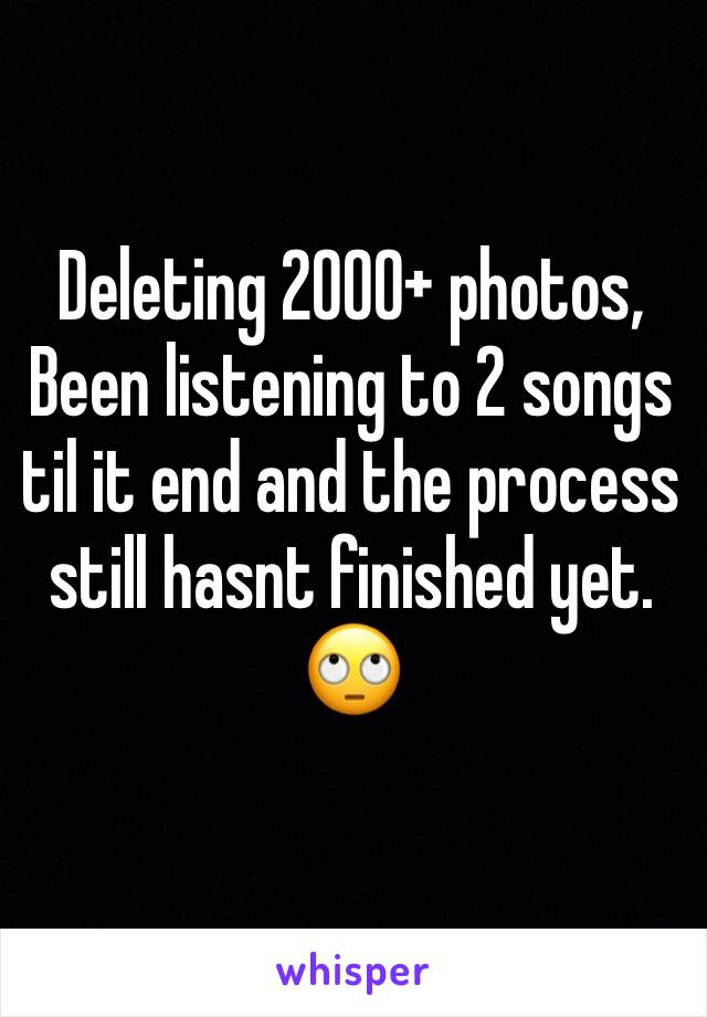 Deleting 2000+ photos, Been listening to 2 songs til it end and the process still hasnt finished yet. 🙄