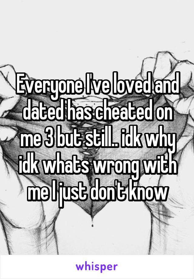 Everyone I've loved and dated has cheated on me 3 but still.. idk why idk whats wrong with me I just don't know