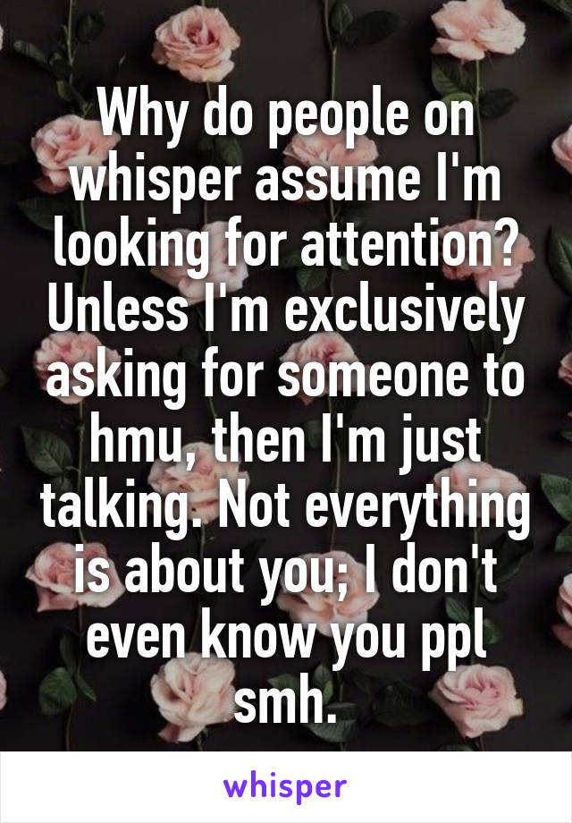 Why do people on whisper assume I'm looking for attention? Unless I'm exclusively asking for someone to hmu, then I'm just talking. Not everything is about you; I don't even know you ppl smh.