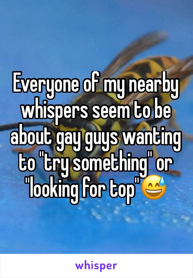 """Everyone of my nearby whispers seem to be about gay guys wanting to """"try something"""" or """"looking for top""""😅"""