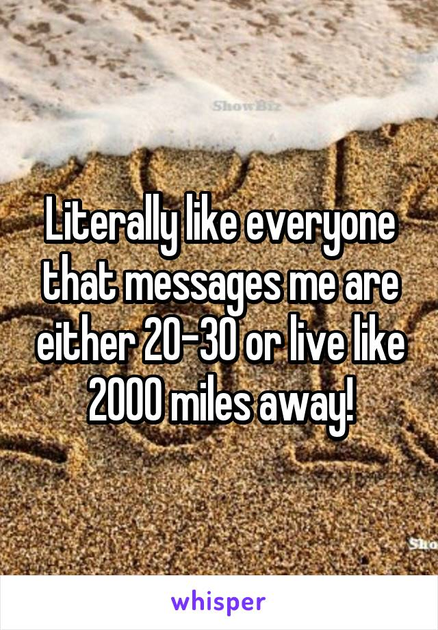 Literally like everyone that messages me are either 20-30 or live like 2000 miles away!