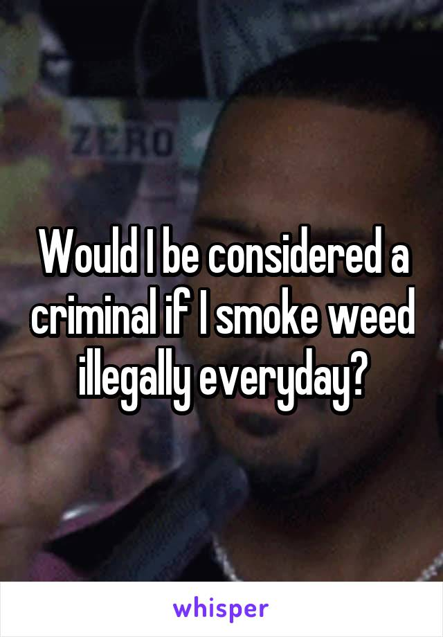 Would I be considered a criminal if I smoke weed illegally everyday?