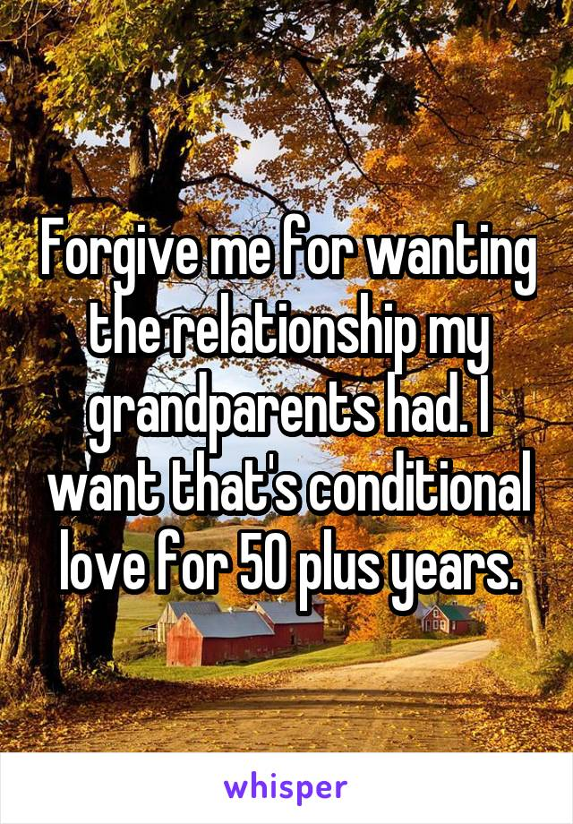Forgive me for wanting the relationship my grandparents had. I want that's conditional love for 50 plus years.