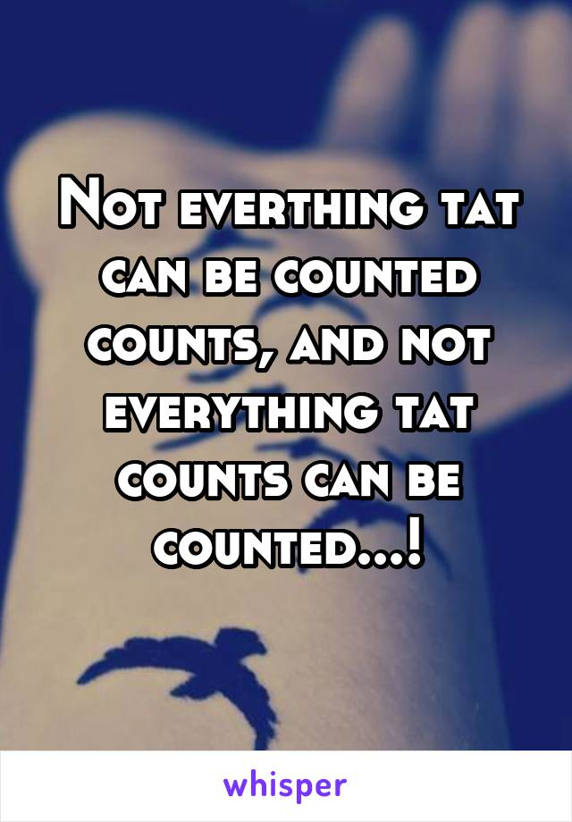 Not everthing tat can be counted counts, and not everything tat counts can be counted...!