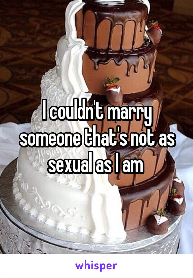 I couldn't marry someone that's not as sexual as I am