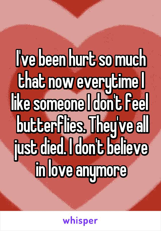 I've been hurt so much that now everytime I like someone I don't feel   butterflies. They've all just died. I don't believe in love anymore