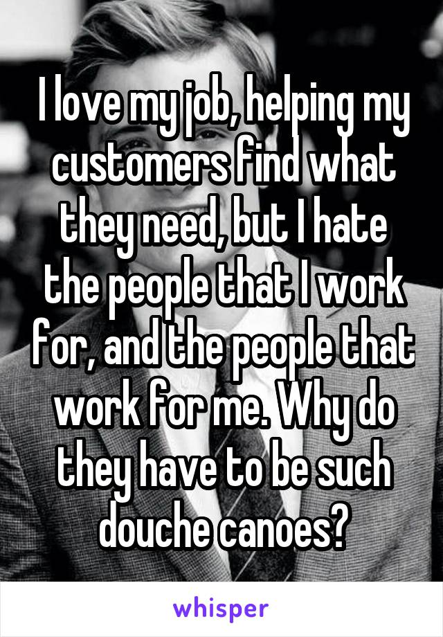 I love my job, helping my customers find what they need, but I hate the people that I work for, and the people that work for me. Why do they have to be such douche canoes?
