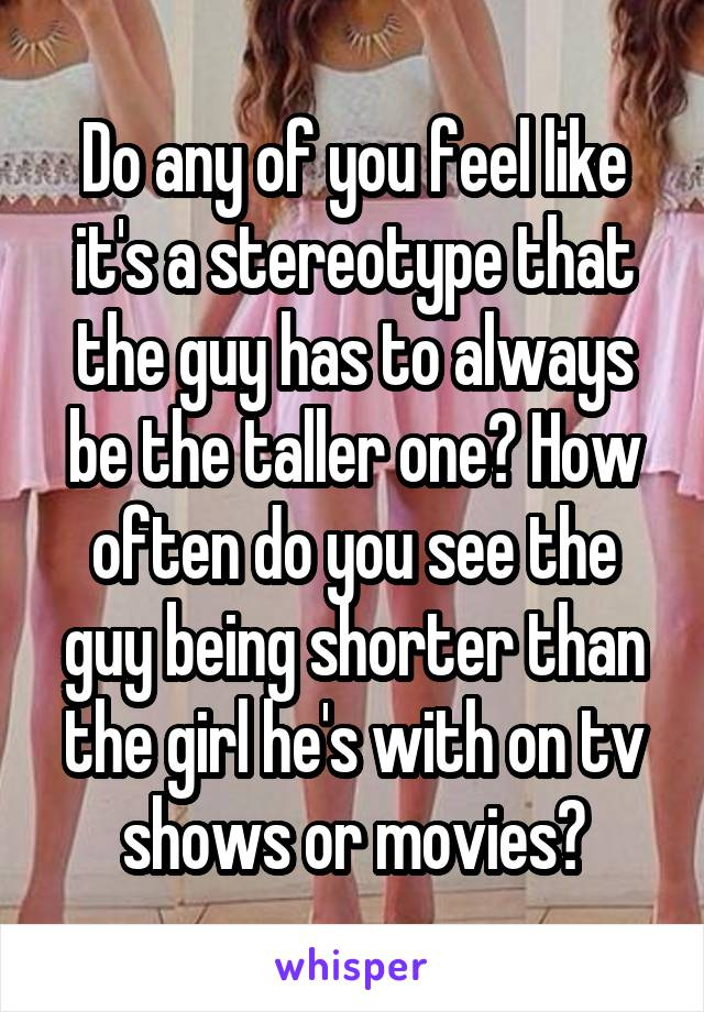 Do any of you feel like it's a stereotype that the guy has to always be the taller one? How often do you see the guy being shorter than the girl he's with on tv shows or movies?