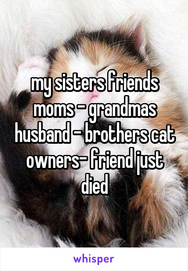 my sisters friends moms - grandmas husband - brothers cat owners- friend just died