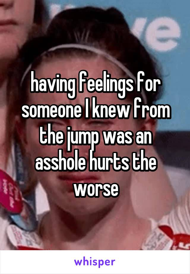 having feelings for someone I knew from the jump was an asshole hurts the worse