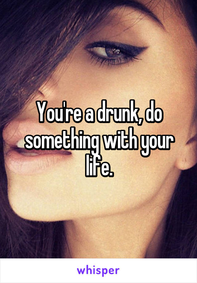 You're a drunk, do something with your life.