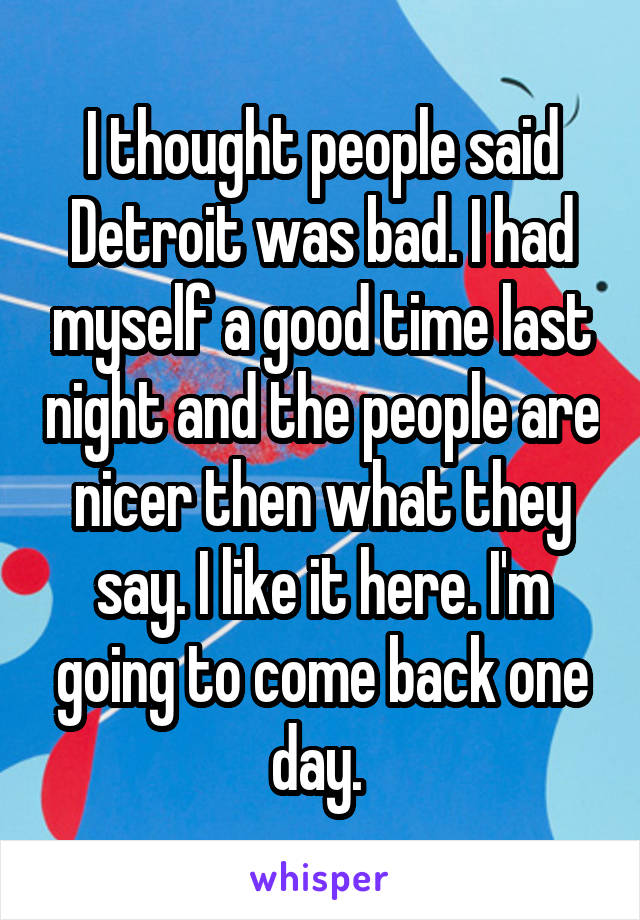 I thought people said Detroit was bad. I had myself a good time last night and the people are nicer then what they say. I like it here. I'm going to come back one day.