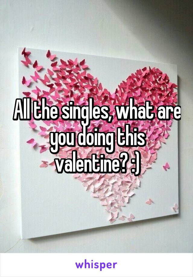 All the singles, what are you doing this valentine? :)