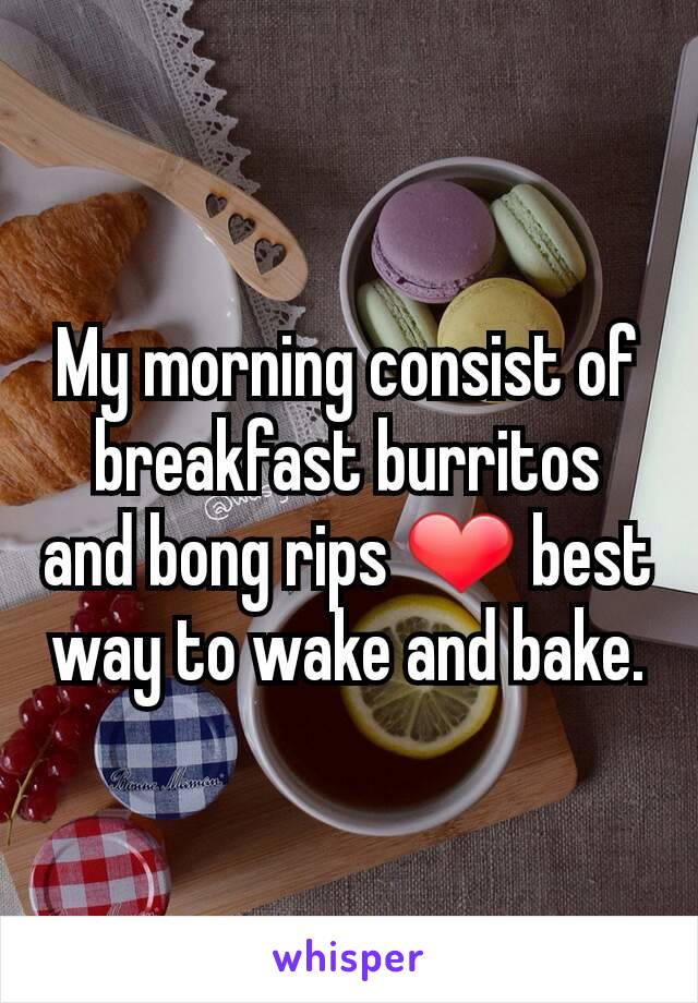 My morning consist of breakfast burritos and bong rips ❤ best way to wake and bake.