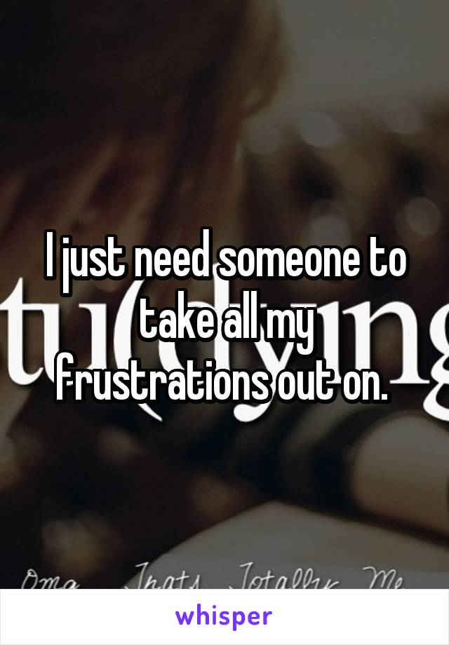 I just need someone to take all my frustrations out on.