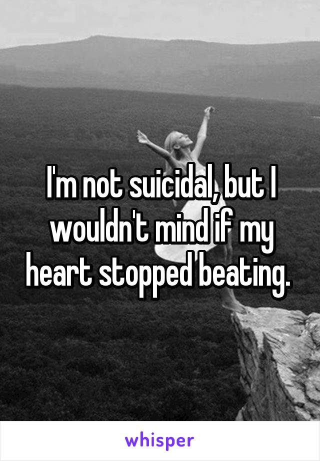 I'm not suicidal, but I wouldn't mind if my heart stopped beating.