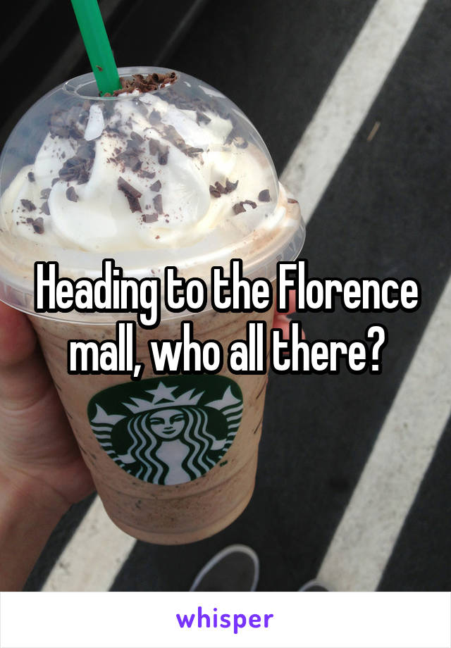 Heading to the Florence mall, who all there?