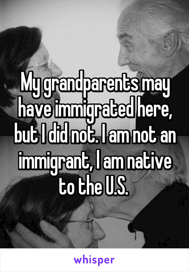 My grandparents may have immigrated here, but I did not. I am not an immigrant, I am native to the U.S.