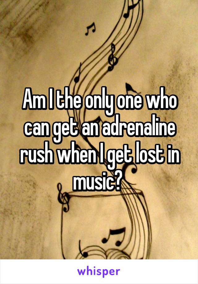 Am I the only one who can get an adrenaline rush when I get lost in music?